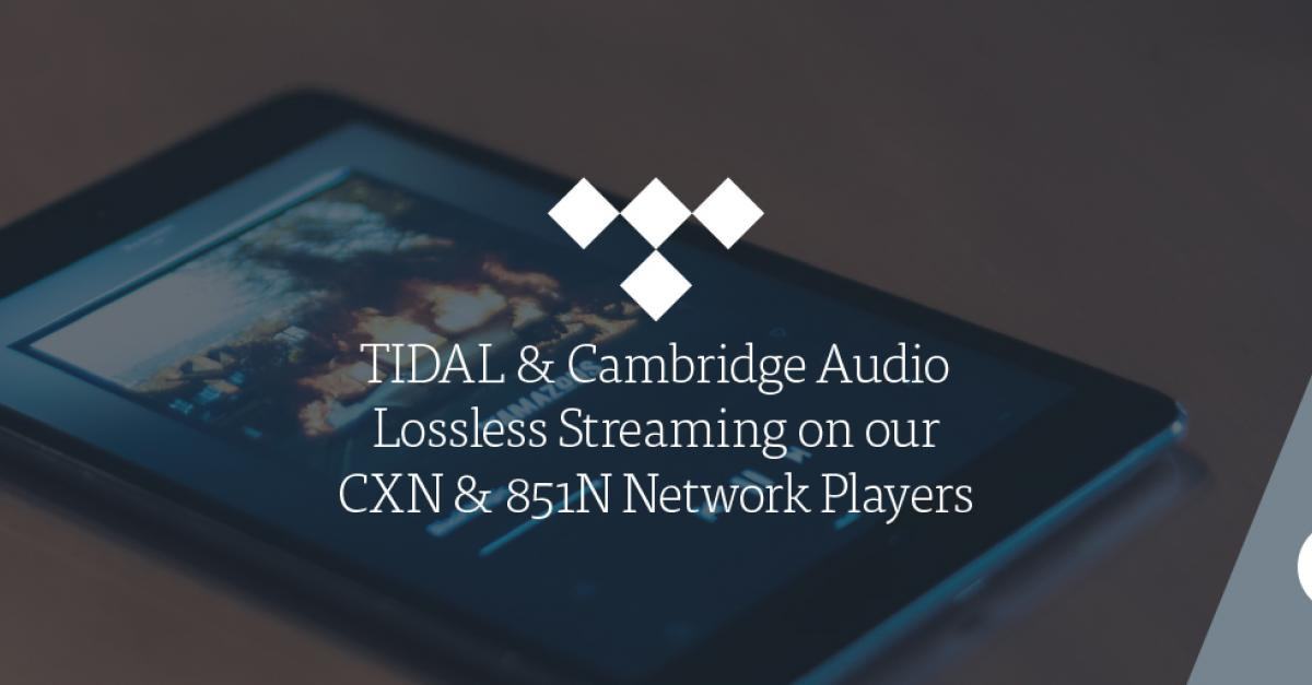 TIDAL & Cambridge Audio – Lossless Streaming on our CXN & 851N