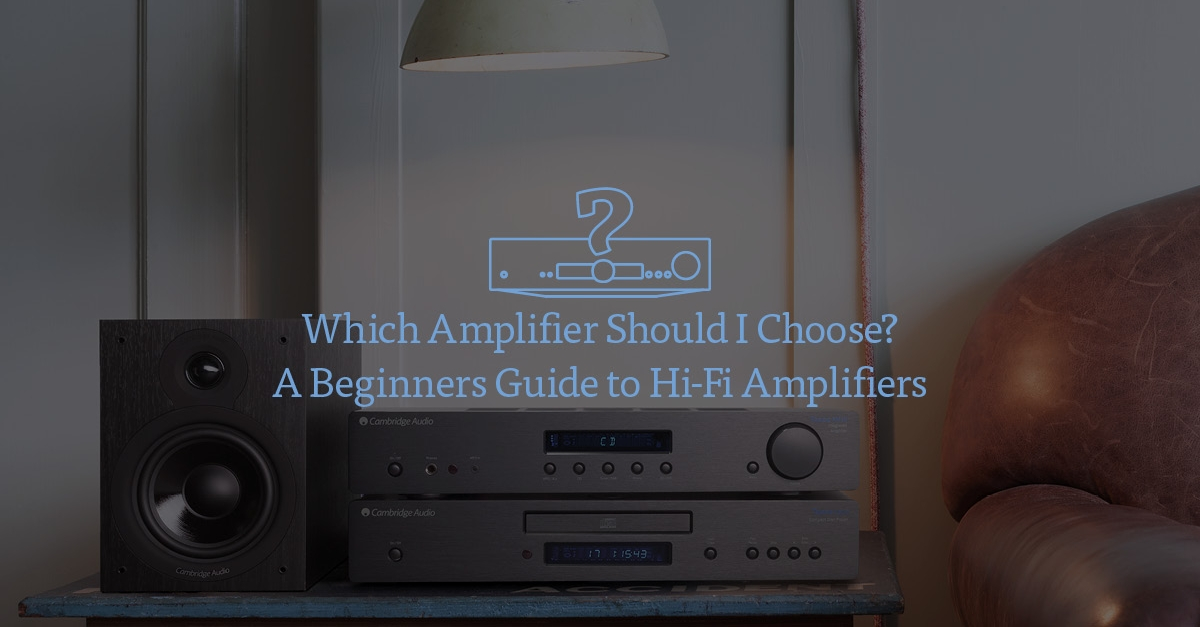 Which Amplifier Should I Choose? A Beginners Guide to Hi-Fi